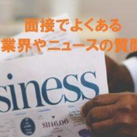 転職の面接の質問・業界やニュースに関する質問